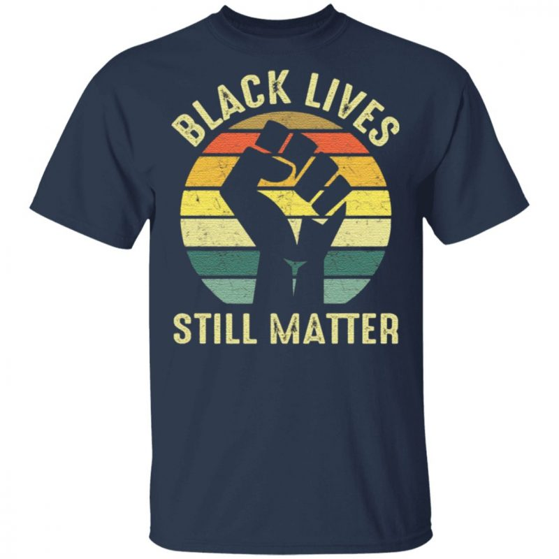 Black Lives Still Matter T Shirt
