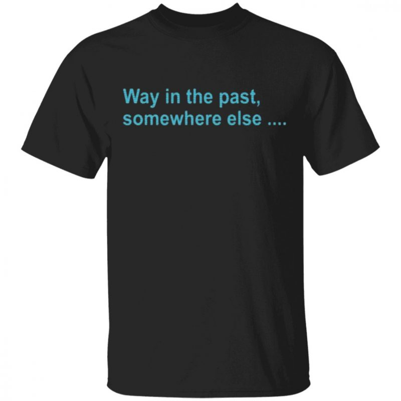 Way In The Past SomeWhere Else T Shirt