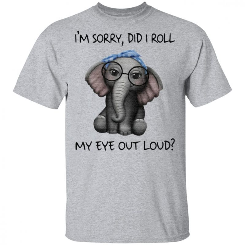Elephant I'm sorry did I roll my eyes out loud t shirt
