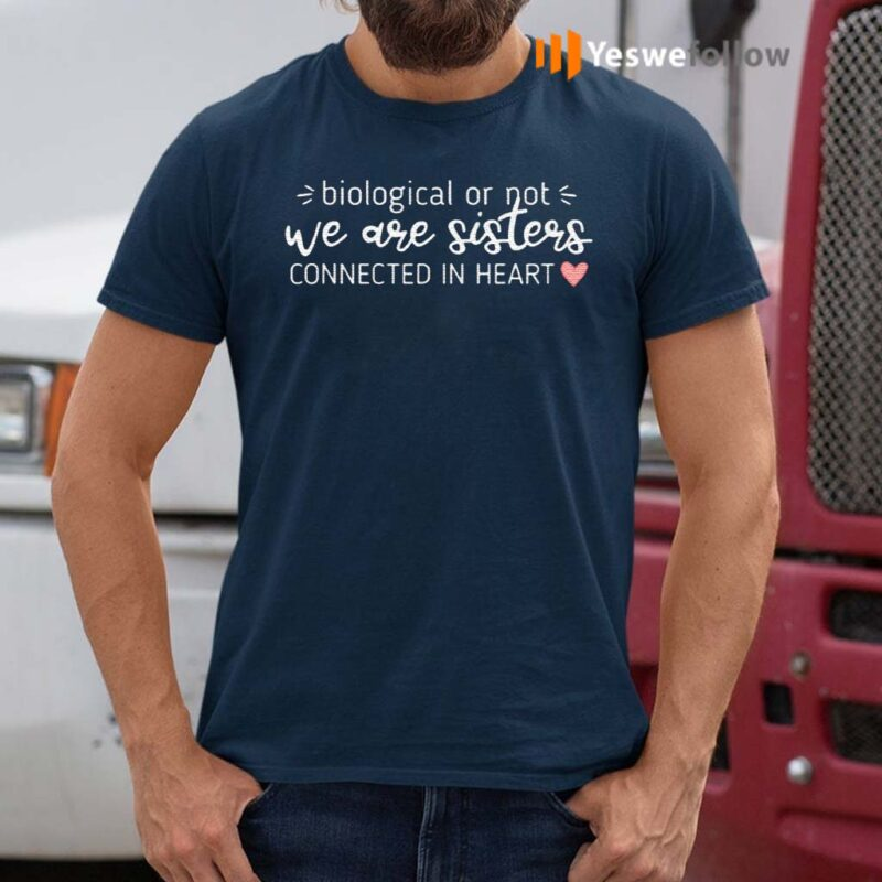 Biological-Or-Not-We-Are-Sisters-Connected-In-Heart-T-Shirt