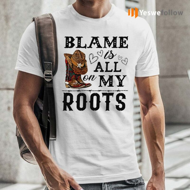 Blame-is-all-my-roots-shirt
