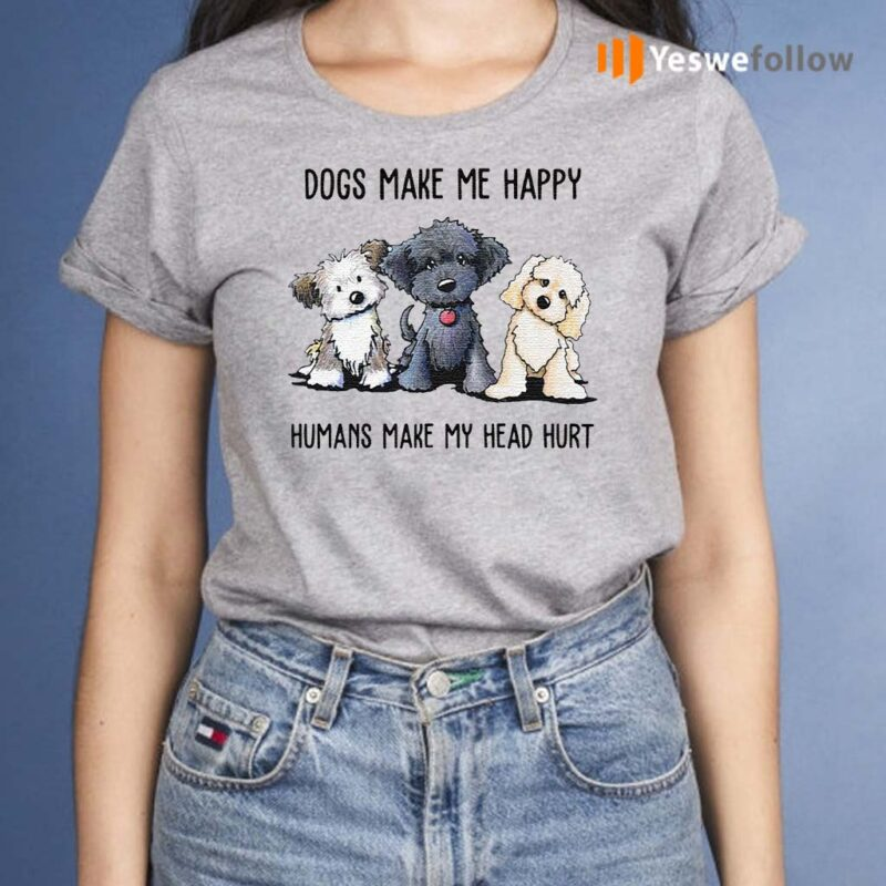 Dogs-make-Me-happy-humans-make-my-head-hurt-shirt