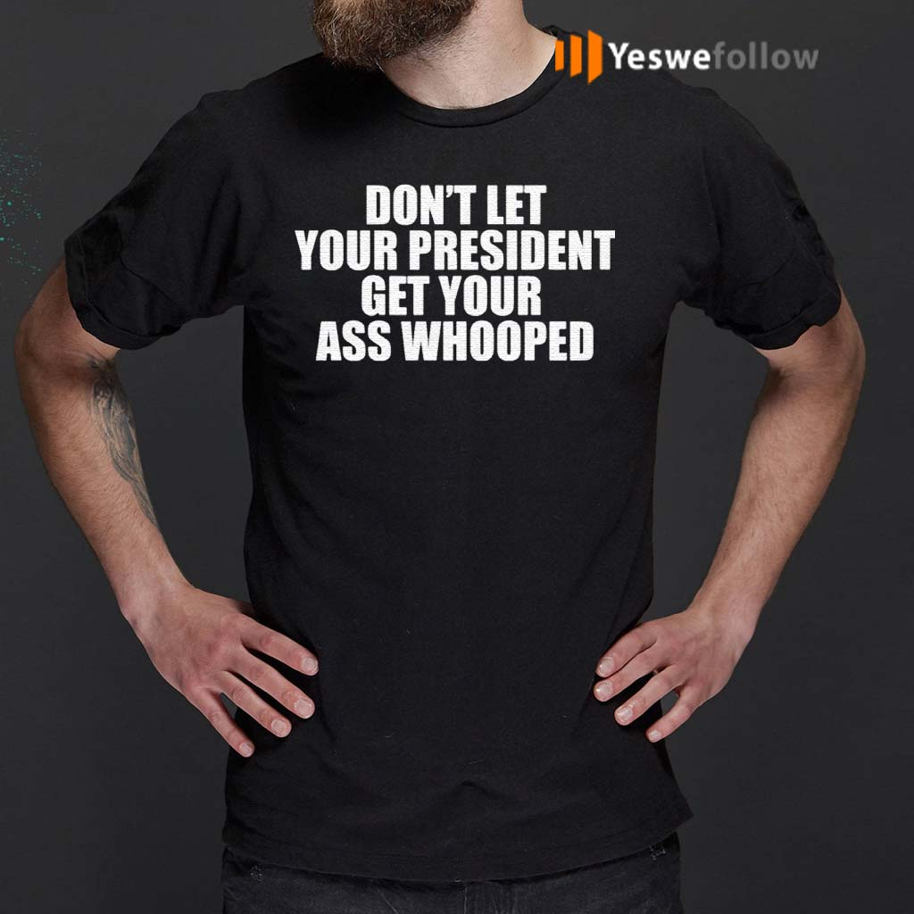 Don't-Let-Your-President-Get-Your-Ass-Whooped-Shirts