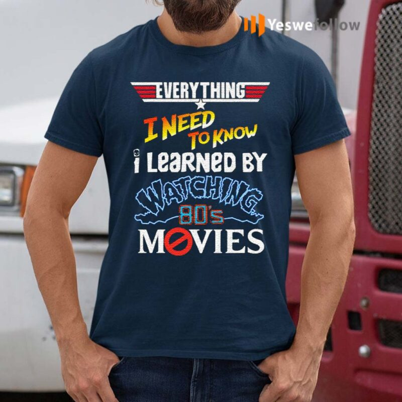 Everything-I-Need-To-Know-I-Learned-By-Watching-80's-Movies-T-Shirt