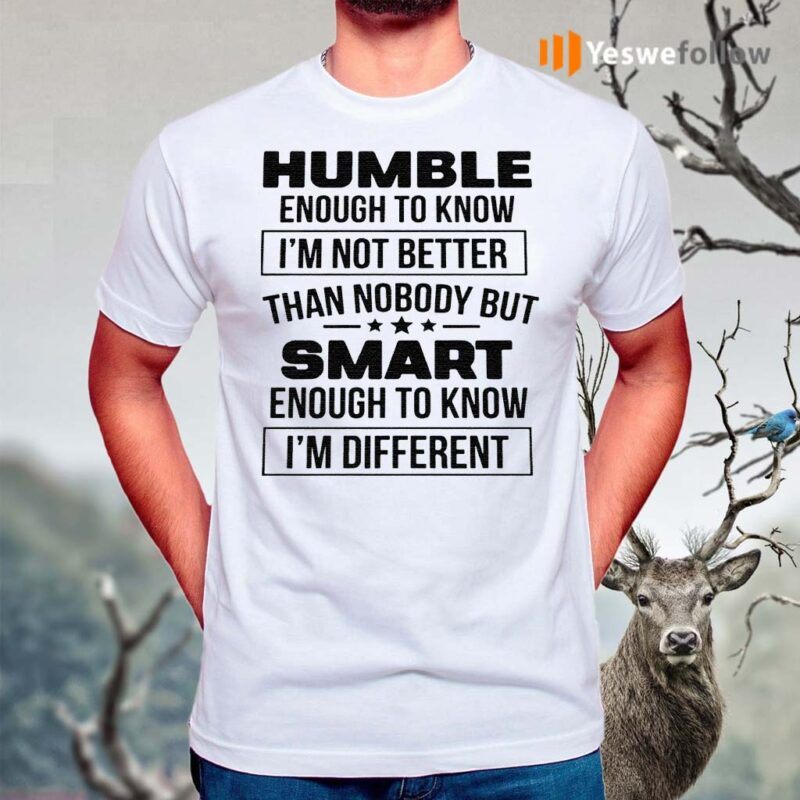 Humble-Enough-To-Know-I'm-Not-Better-Than-Nobody-But-Smart-Enough-To-Know-I'm-Different-Shirt