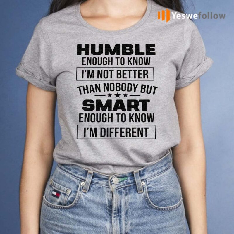 Humble-Enough-To-Know-I'm-Not-Better-Than-Nobody-But-Smart-Enough-To-Know-I'm-Different-Shirts