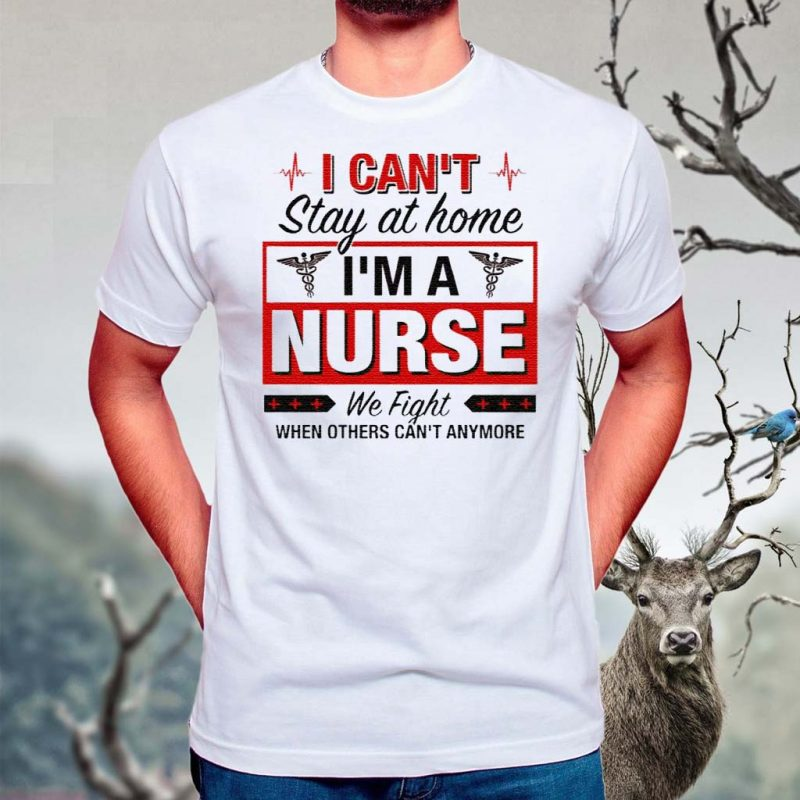 I-Can't-Stay-At-Home-I'm-A-Nurse-We-Fight-When-Other-Can't-Anymore-Ladies-Shirt