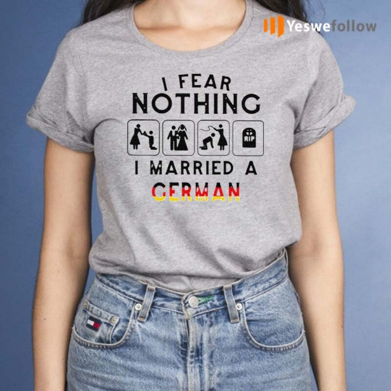 I-Fear-Nothing-I-Married-A-German-Shirt