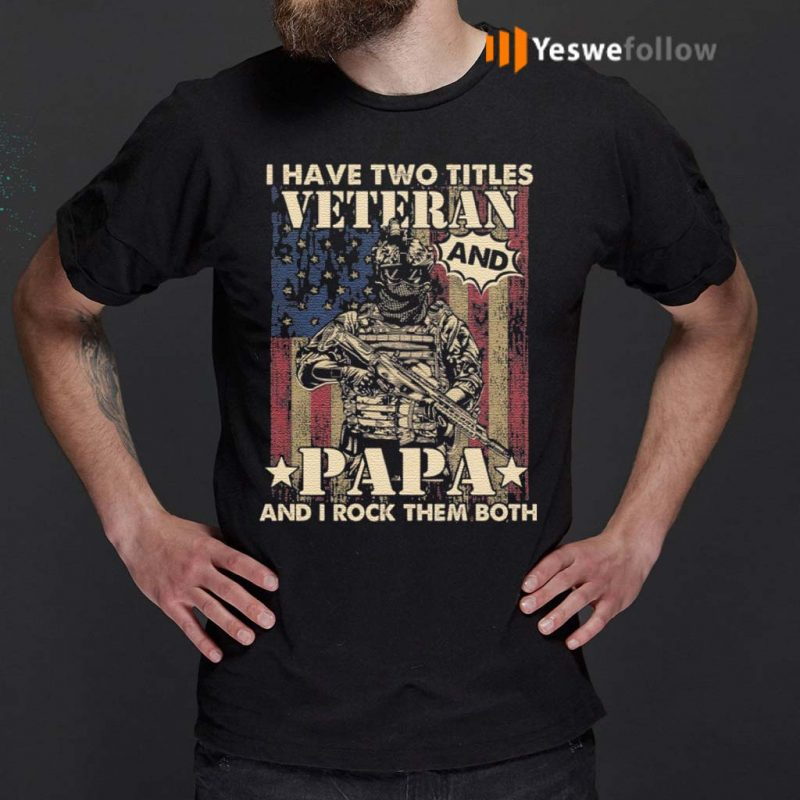 I-Have-Two-Titles-Veteran-And-Papa-And-I-Rock-Them-Both-T-Shirt