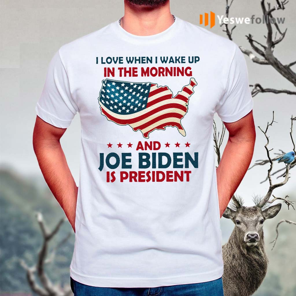 I-Love-When-I-Wake-Up-In-The-Morning-And-Joe-Biden-Is-President-TShirt