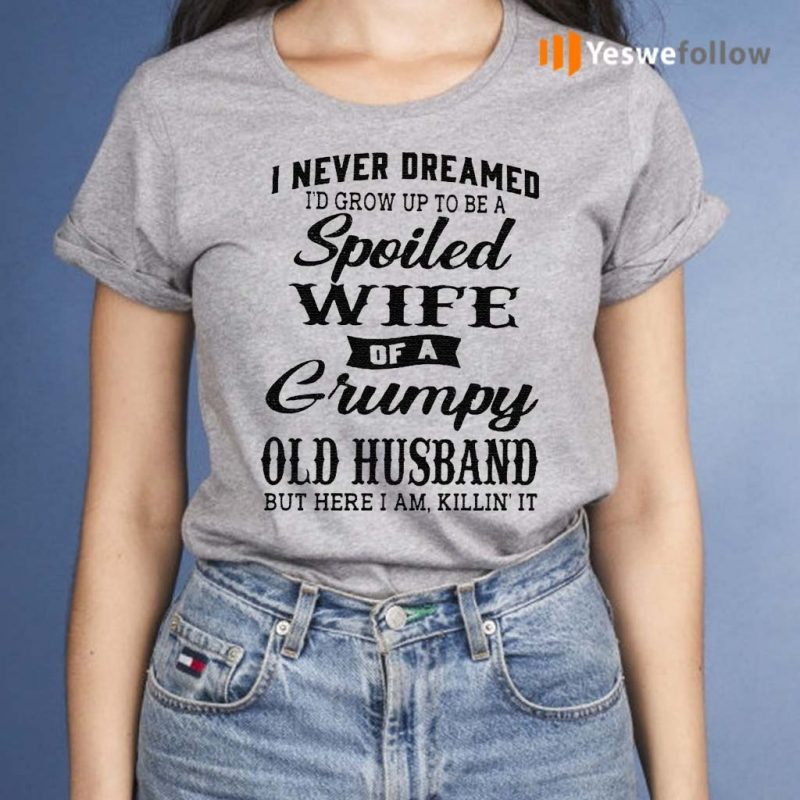 I-Never-Dreamed-I'd-Grow-Up-To-Be-A-Spoiled-Wife-Of-A-Grumpy-Old-Husband--But-Here-I-Am-Killin-It-TShirt
