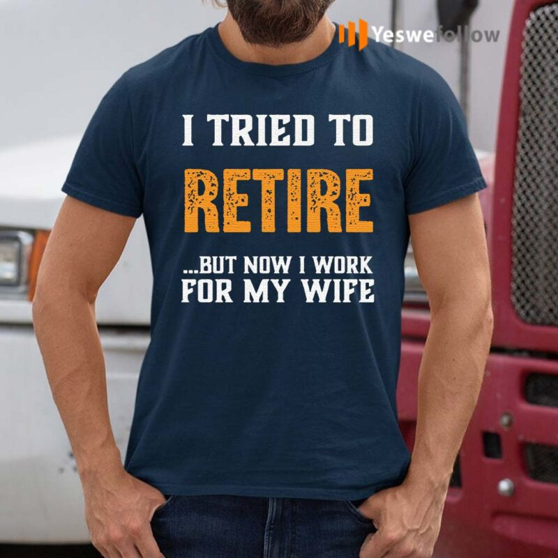 I-Tried-to-Retire-But-Now-I-Work-For-My-Wife-Shirt