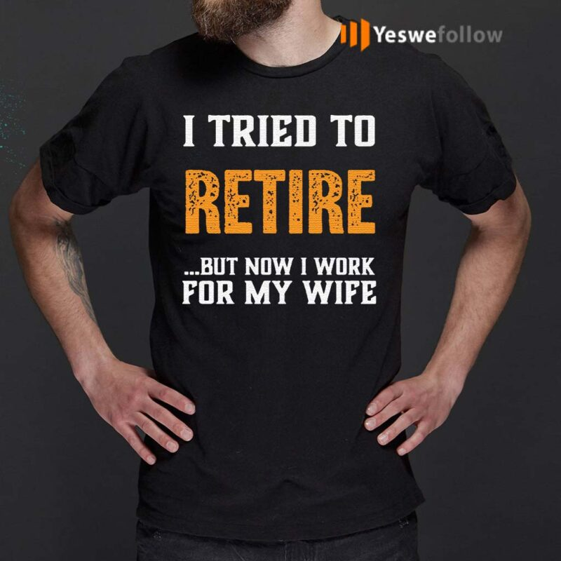 I-Tried-to-Retire-But-Now-I-Work-For-My-Wife-Shirts