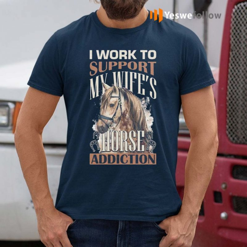 I-Work-to-Support-My-Wife's-Horse-Addiction-T-Shirts