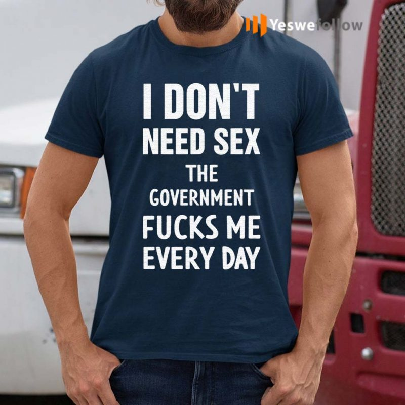 I-don't-need-sex-the-government-fucks-me-every-day-t-shirt