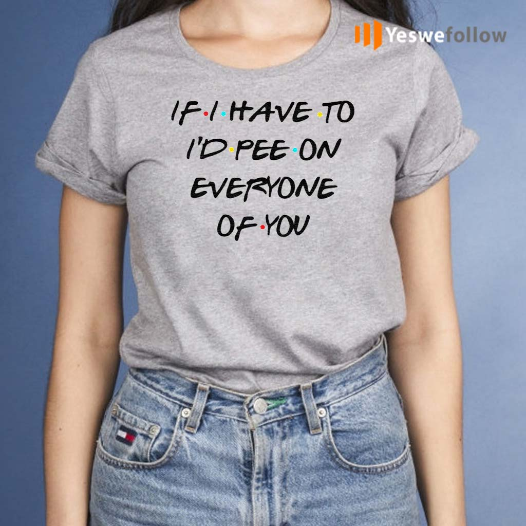 If-I-Have-To-I'd-Pee-On-Everyone-Of-You-Shirt