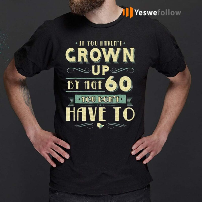If-You-Haven't-Grown-Up-By-Age-60-You-Don't-Have-To-T-Shirt