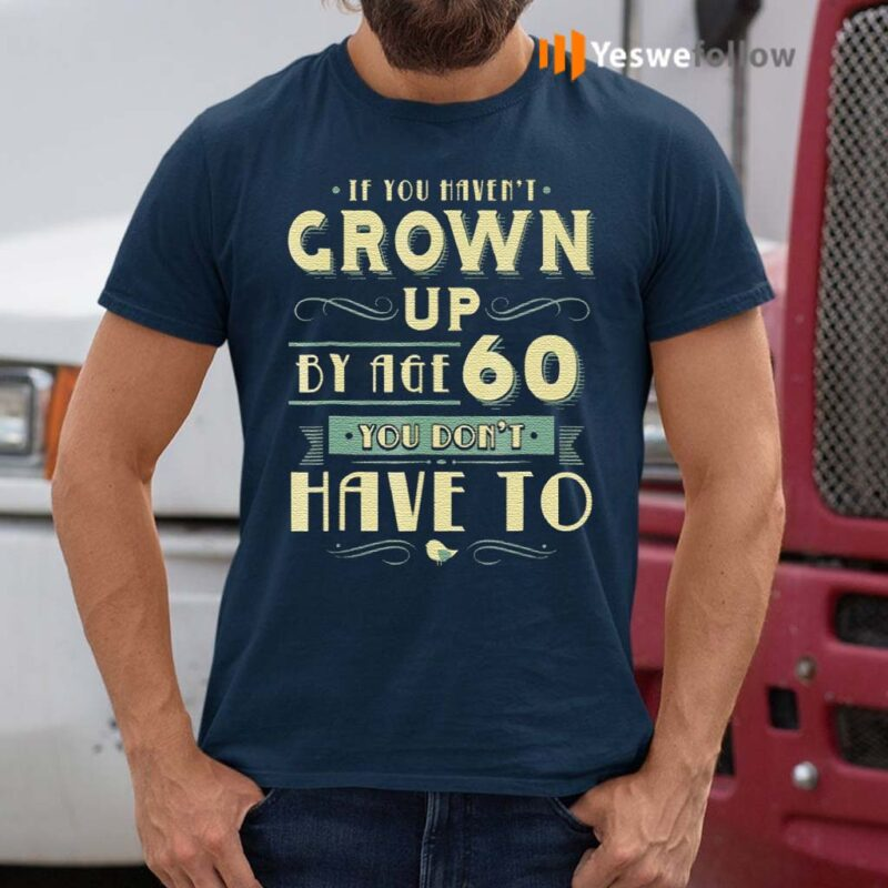 If-You-Haven't-Grown-Up-By-Age-60-You-Don't-Have-To-T-Shirts
