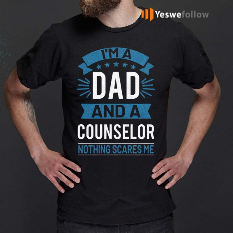 I'm-A-Dad-And-A-Counselor-Nothing-Scares-Me-T-Shirt
