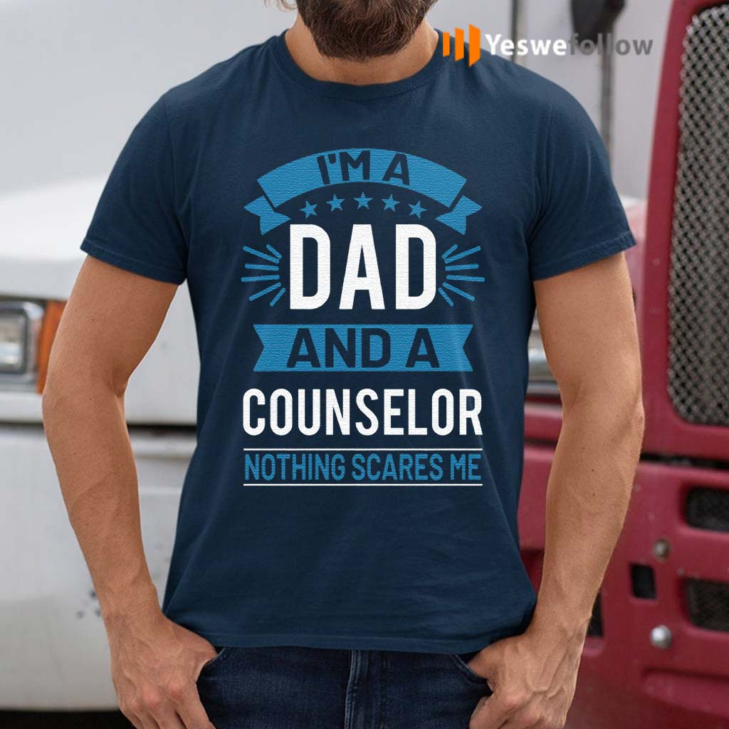 I'm-A-Dad-And-A-Counselor-Nothing-Scares-Me-T-Shirts