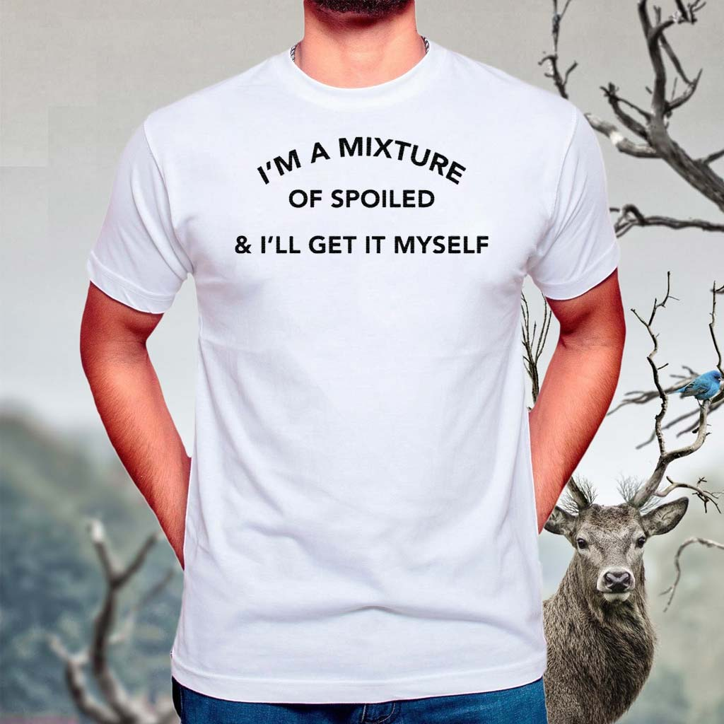 I'm-A-Mixture-Of-Spoiled-And-I'll-Get-It-Myself-Shirt