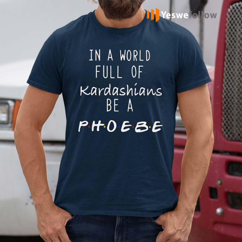 In-A-World-Full-Of-Kardashians-Be-A-Phoebe-Shirts