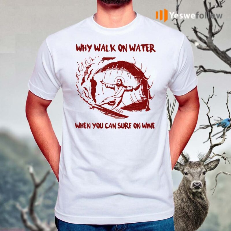 Jesus-why-walk-on-water-when-you-can-surf-on-wine-shirt
