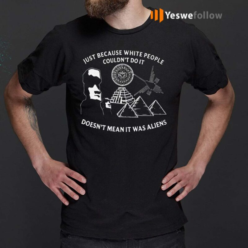 Just-Because-White-People-Couldn't-Do-It-Doesn't-Mean-It-Was-Aliens-Shirts