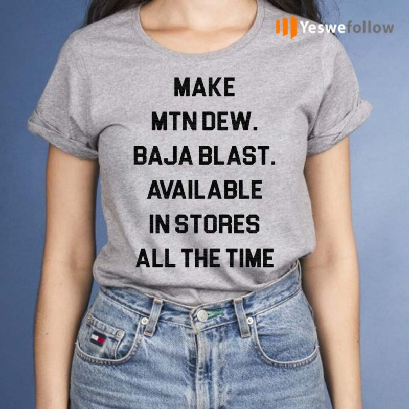 Make-mtn-dew-baja-blast-available-in-stores-all-the-time-shirt