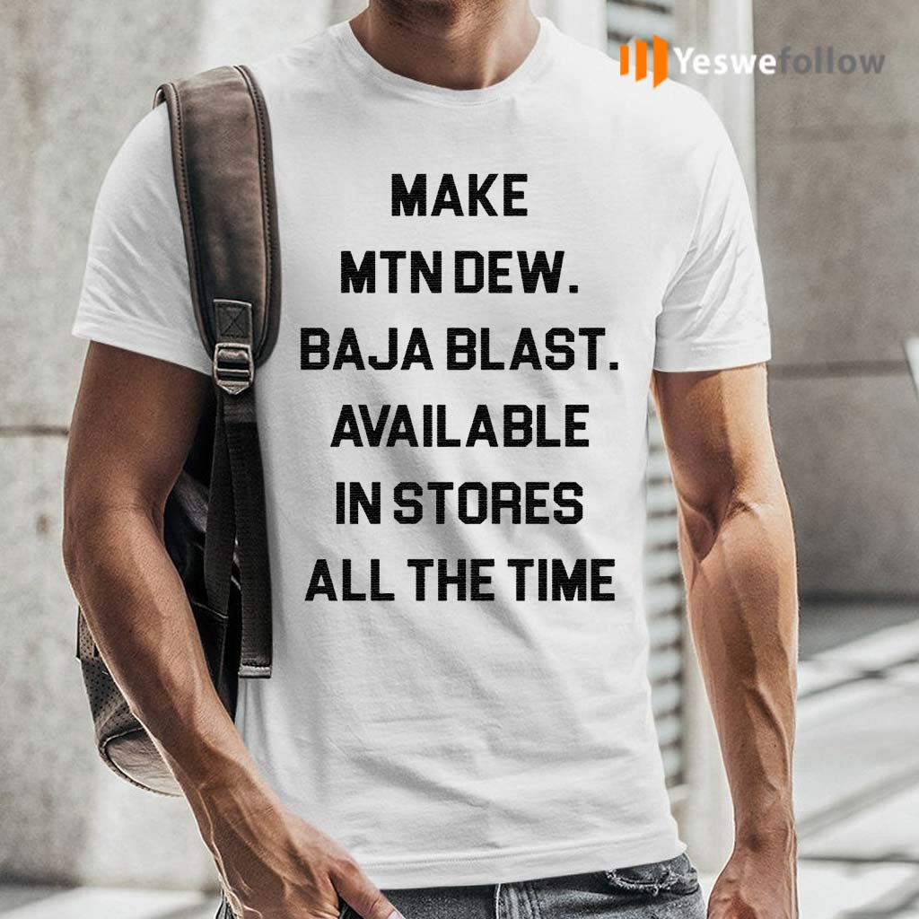 Make-mtn-dew-baja-blast-available-in-stores-all-the-time-shirts