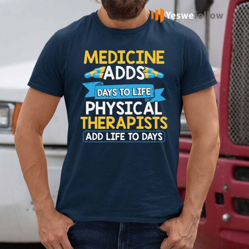 Medicine-Adds-Days-To-Life-Physical-Therapists-Add-Life-To-Days-Shirt
