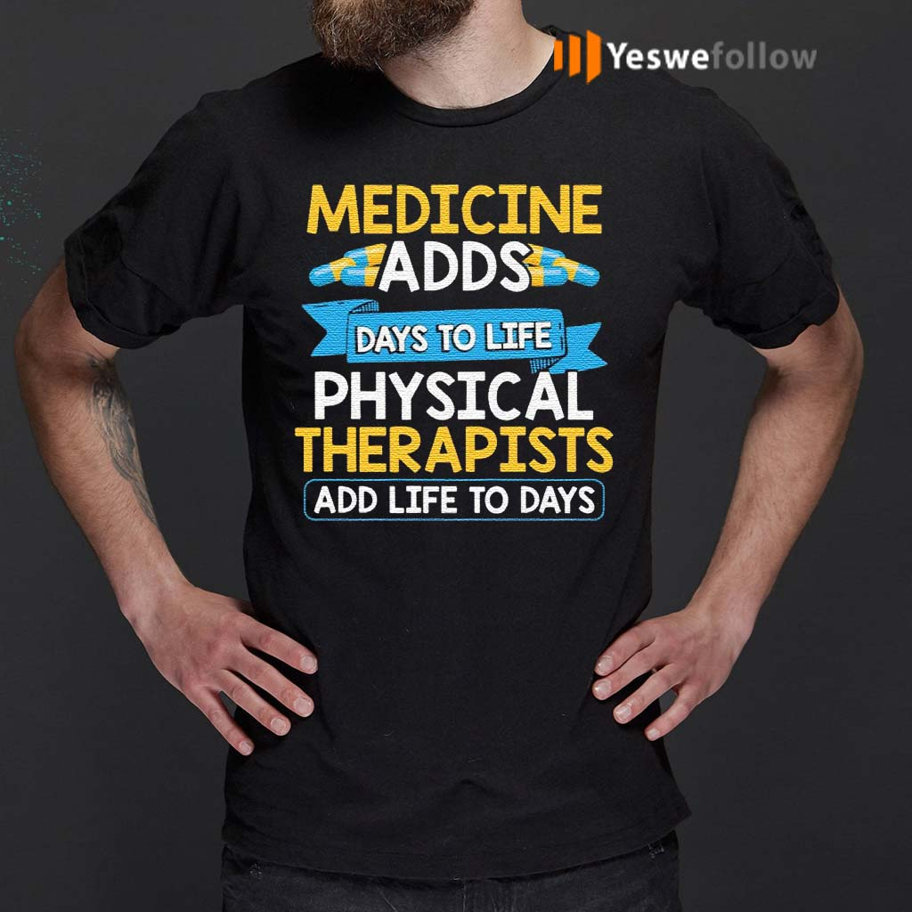 Medicine-Adds-Days-To-Life-Physical-Therapists-Add-Life-To-Days-Shirts