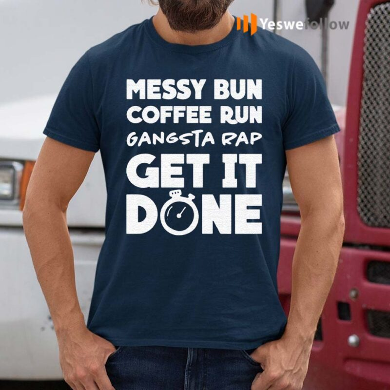 Messy-Bun-Coffee-Run-Gangsta-Rap-Get-It-Done-Shirt