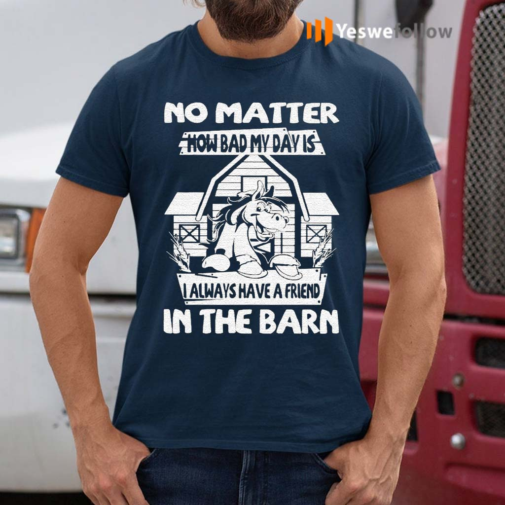 No-Matter-How-Bad-My-Day-Is-I-Always-Have-A-Friend-In-The-Barn-Shirt