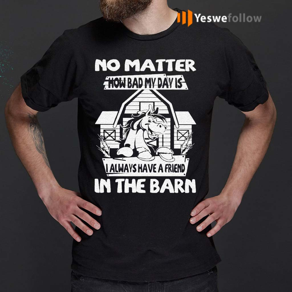 No-Matter-How-Bad-My-Day-Is-I-Always-Have-A-Friend-In-The-Barn-Shirts