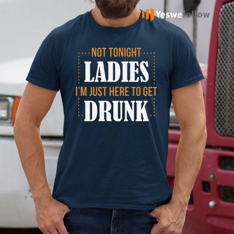 Not-Tonight-Ladies-I'm-Just-Here-To-Get-Drunk-TShirts