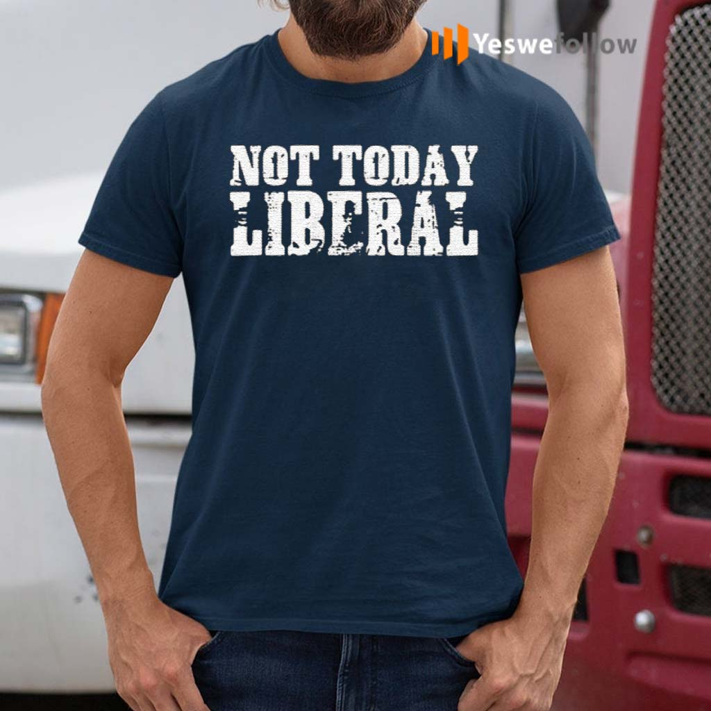 Not-today-liberal-shirt