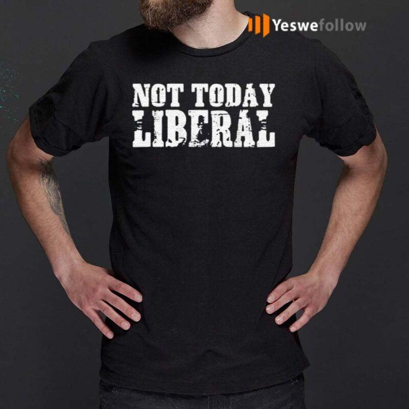 Not-today-liberal-shirts