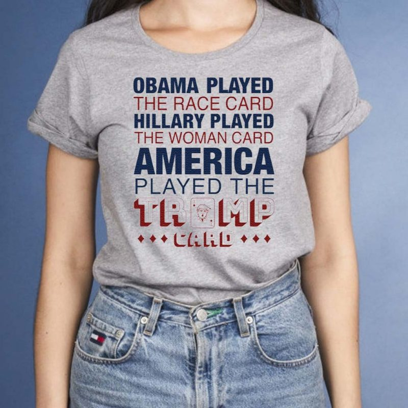 Obama-played-the-race-card-Hillary-played-the-woman-card-America-played-the-Trump-card-shirt