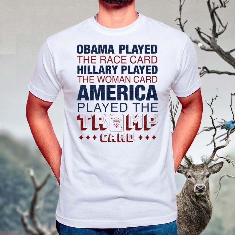 Obama-played-the-race-card-Hillary-played-the-woman-card-America-played-the-Trump-card-shirts