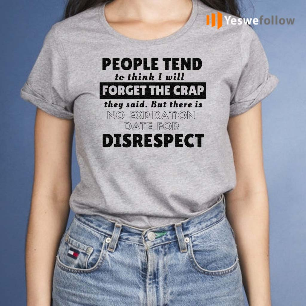 People-tend-to-think-I-will-forget-the-crap-they-said-but-there-is-no-expiration-date-for-disrespect-shirt