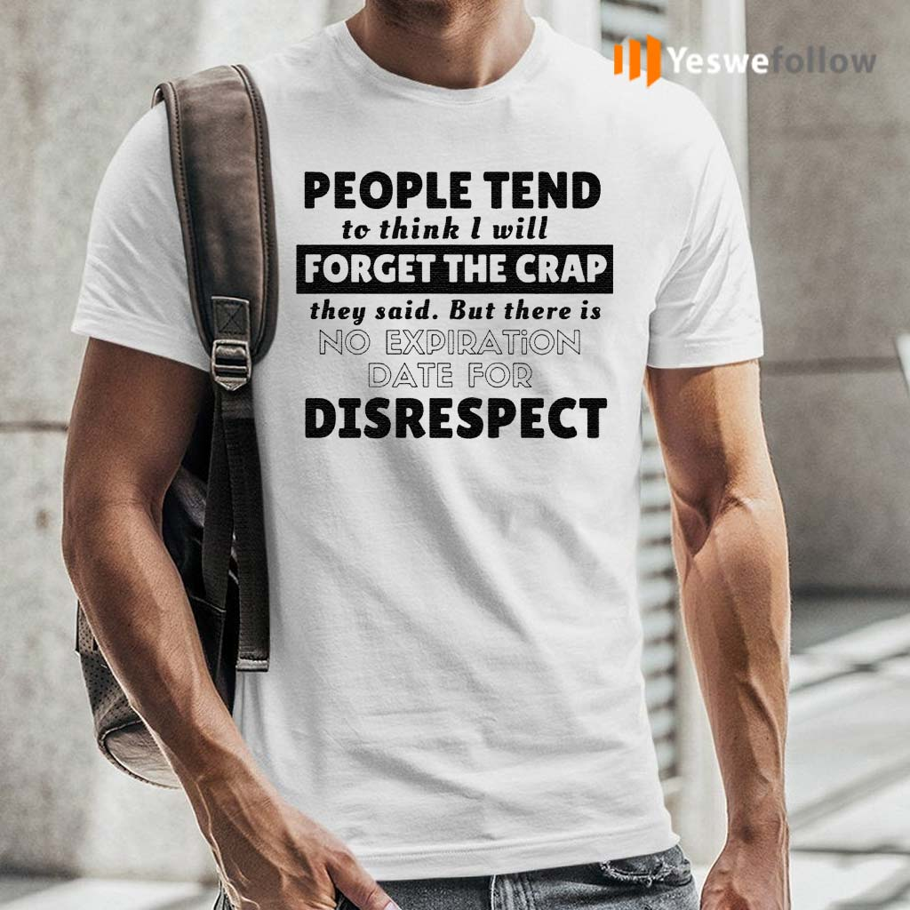 People-tend-to-think-I-will-forget-the-crap-they-said-but-there-is-no-expiration-date-for-disrespect-shirts