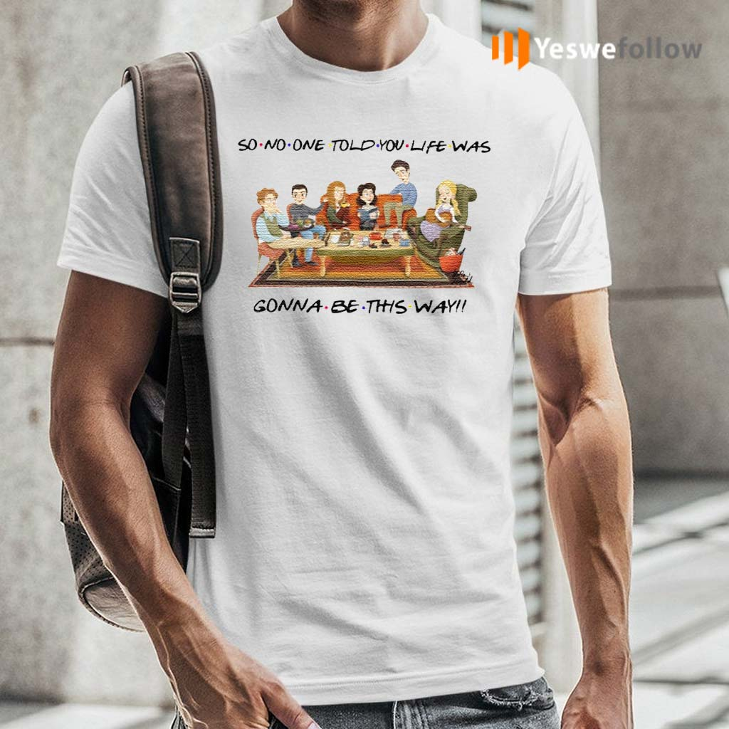 So-No-One-Told-You-Life-Was-Gonna-Be-This-Way-Friends-Shirt