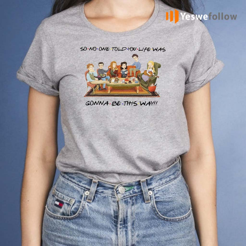 So-No-One-Told-You-Life-Was-Gonna-Be-This-Way-Friends-Shirts