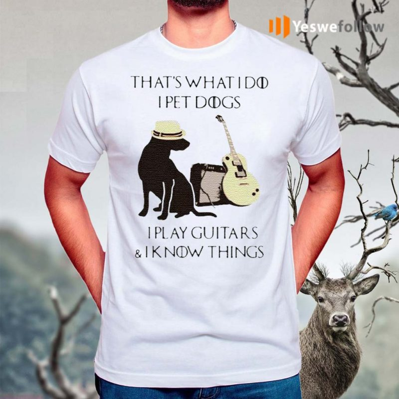That's-what-I-do-I-pet-dogs-play-guitars-and-I-know-things-shirt