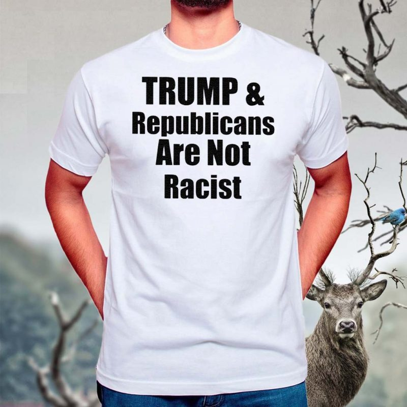Trump-And-Republicans-Are-Not-Racist-Shirt