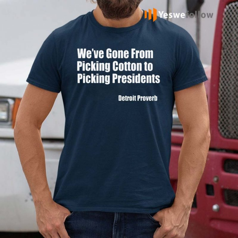 We've-Gone-From-Picking-Cotton-To-Picking-President-T-Shirt