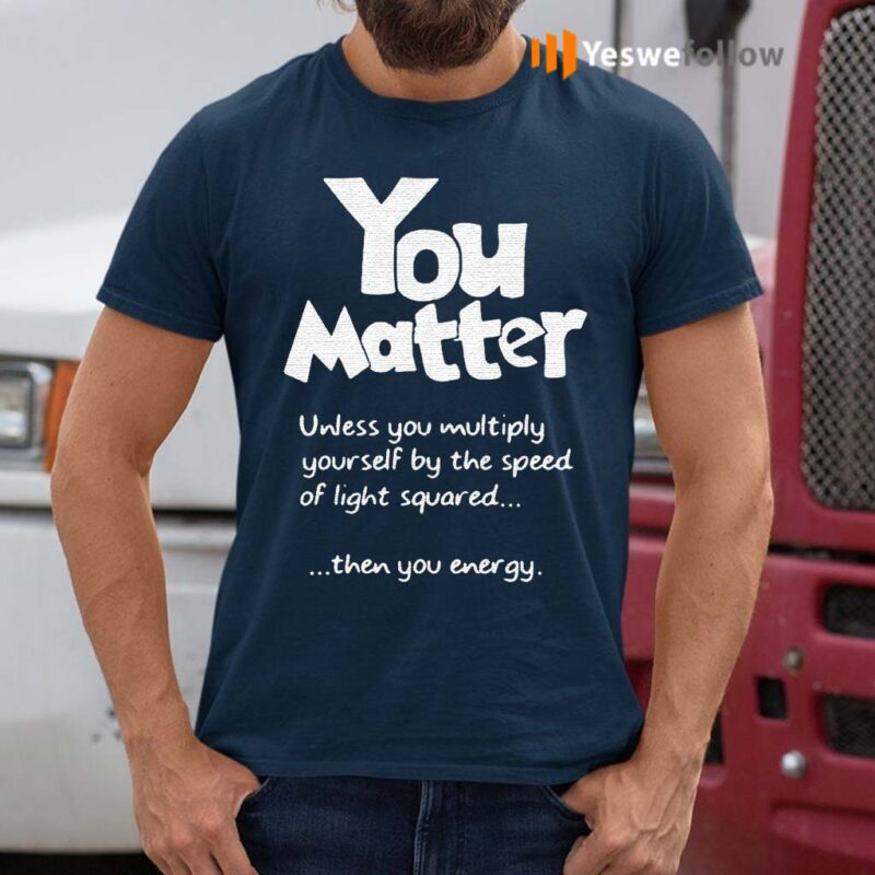 You-Matter-Unless-You-Multiply-Yourself-By-The-Speed-Of-Light-Squared-Shirt