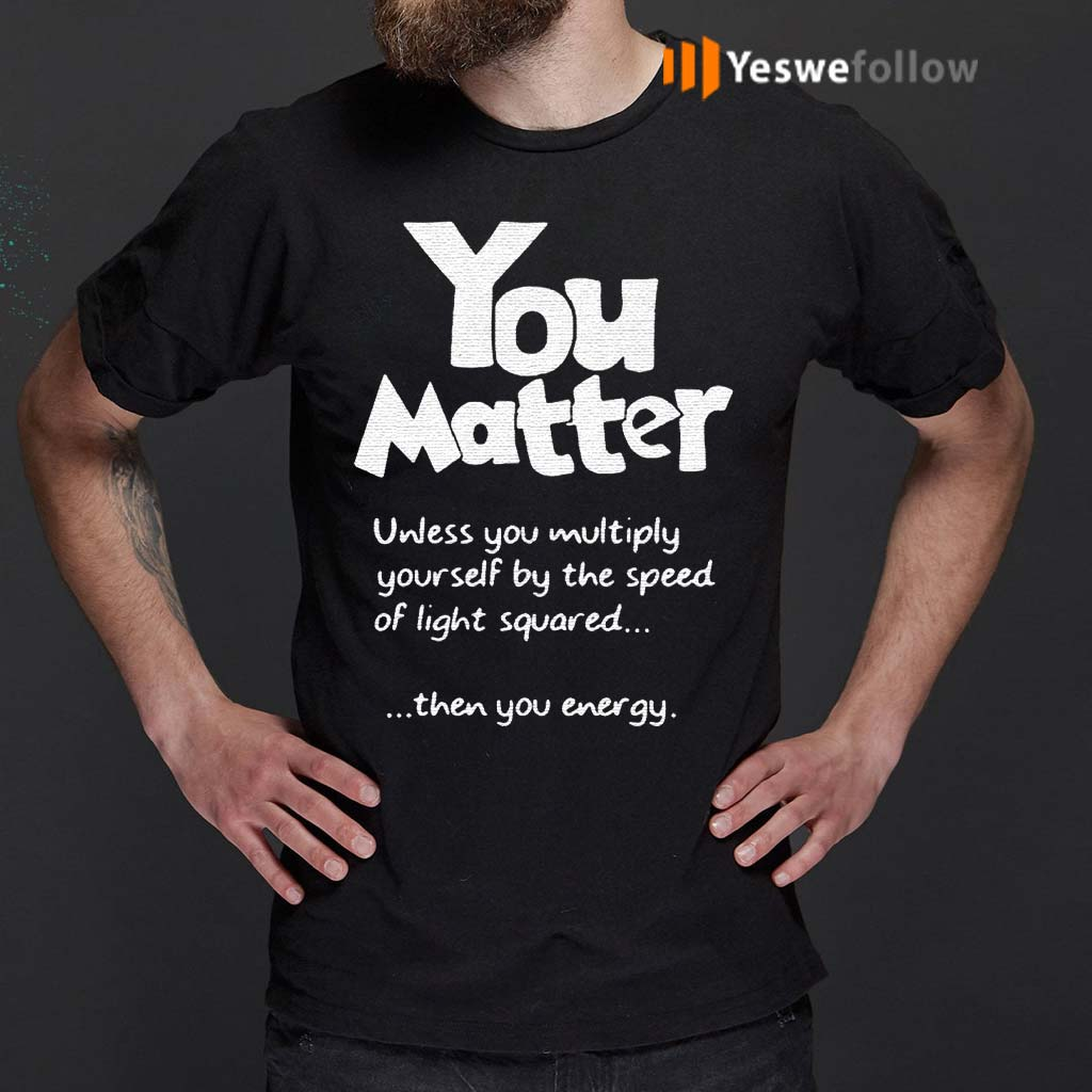 You-Matter-Unless-You-Multiply-Yourself-By-The-Speed-Of-Light-Squared-Shirts