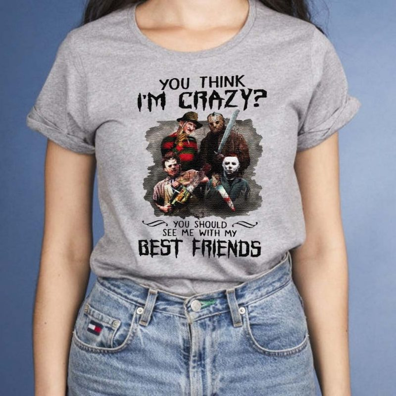 You-Think-I'm-Crazy-You-Should-See-Me-With-My-Best-Friend-Shirts